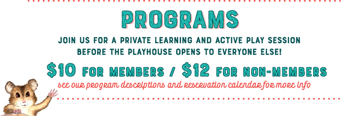 Programs - join us for a private learning and active play session before the playhouse opens to everyone else! $10 for members / $12 for non-members. See our program descriptions and reservation calendar for more info